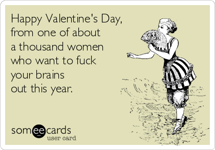 Happy Valentine's Day, from one of about  a thousand women  who want to fuck  your brains out this year.