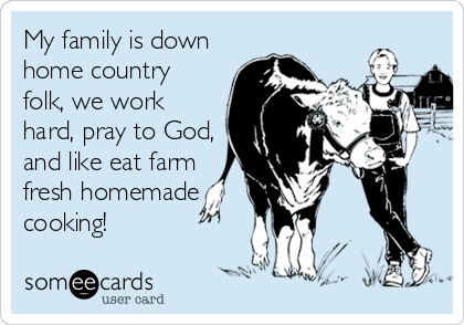 My family is down home country folk, we work hard, pray to God, and like eat farm fresh homemade cooking!
