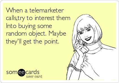 When a telemarketer calls,try to interest them Into buying some random object. Maybe they'll get the point.
