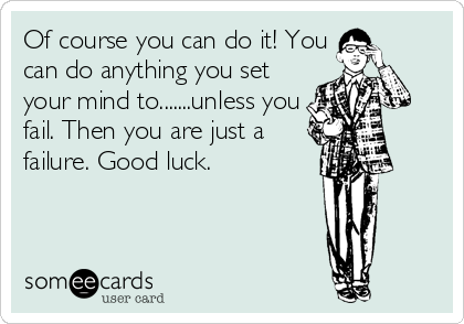 Of course you can do it! You can do anything you set your mind to.......unless you fail. Then you are just a failure. Good luck.