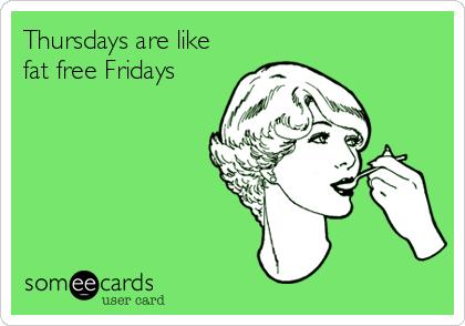 Thursdays are like fat free Fridays