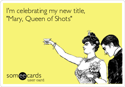 "I'm celebrating my new title, ""Mary, Queen of Shots"""