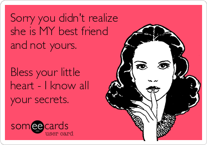 Sorry you didn't realize she is MY best friend and not yours.  Bless your little heart - I know all your secrets.