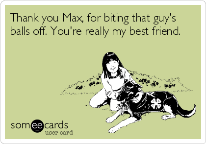 Thank you Max, for biting that guy's balls off. You're really my best friend.