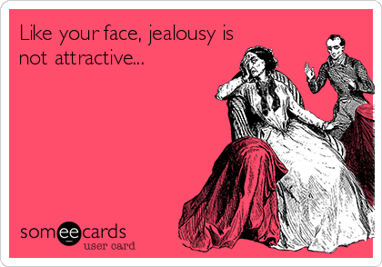 Like your face, jealousy is not attractive...