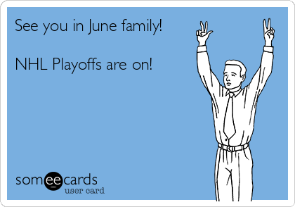 See you in June family!   NHL Playoffs are on!