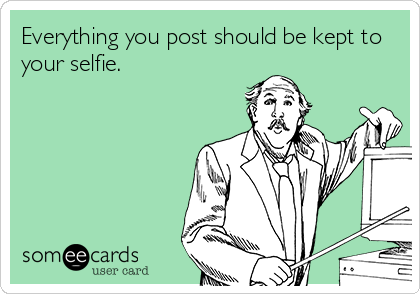 Everything you post should be kept to your selfie.