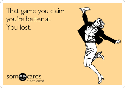 That game you claim you're better at.  You lost.