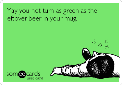 May you not turn as green as the leftover beer in your mug.