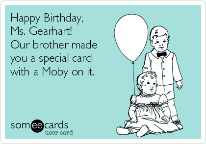 Happy Birthday, Ms. Gearhart! Our brother made you a special card with a Moby on it.