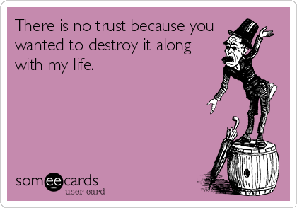 There is no trust because you  wanted to destroy it along with my life.