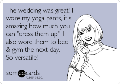 "The wedding was great! I wore my yoga pants, it's amazing how much you can ""dress them up"". I also wore them to bed & gym the next day.  So versatile!"