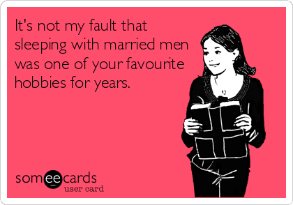 It's not my fault that sleeping with married men was one of your favourite hobbies for years.