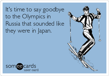 It's time to say goodbye to the Olympics in  Russia that sounded like they were in Japan.