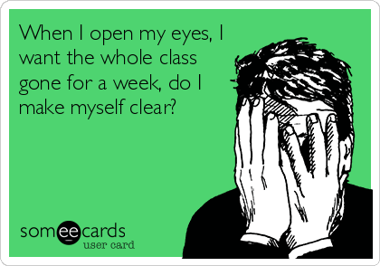 When I open my eyes, I want the whole class  gone for a week, do I make myself clear?