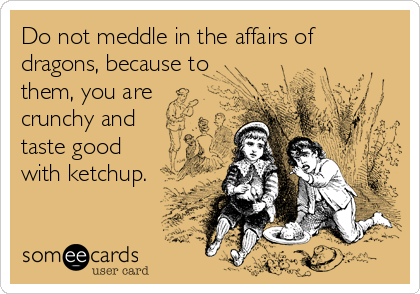 Do not meddle in the affairs of dragons, because to them, you are crunchy and taste good with ketchup.