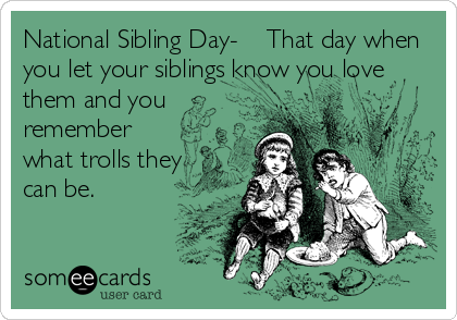 National Sibling Day-    That day when you let your siblings know you love them and you  remember  what trolls they  can be.