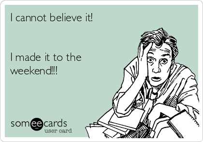 I cannot believe it!   I made it to the weekend!!!