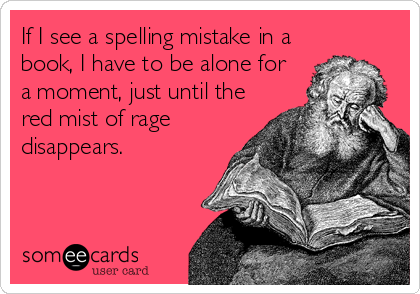 If I see a spelling mistake in a book, I have to be alone for  a moment, just until the red mist of rage disappears.