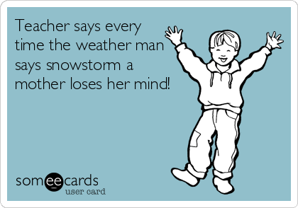 Teacher says every time the weather man says snowstorm a mother loses her mind!