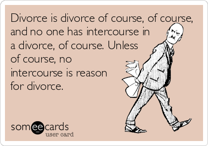 Divorce is divorce of course, of course, and no one has intercourse in a divorce, of course. Unless of course, no intercourse is reason for divorce.