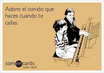 Adoro el sonido que haces cuando te callas.