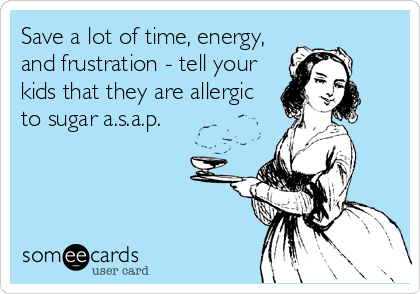 Save a lot of time, energy, and frustration - tell your kids that they are allergic to sugar a.s.a.p.