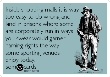 Inside shopping malls it is way too easy to do wrong and land in prisons where some are corporately run in ways you swear would garner naming rights the way some sporting venues enjoy today.