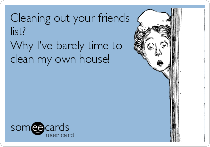 Cleaning out your friends list? Why I've barely time to clean my own house!