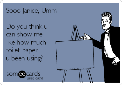 Sooo Janice, Umm  Do you think u can show me like how much toilet paper  u been using?