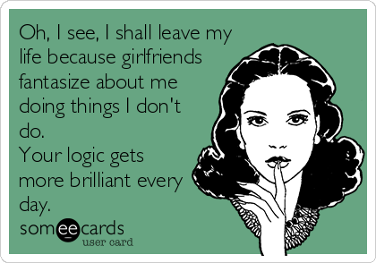 Oh, I see, I shall leave my life because girlfriends fantasize about me doing things I don't do. Your logic gets more brilliant every day.