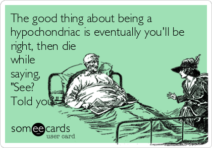 """The good thing about being a hypochondriac is eventually you'll be right, then die while saying, """"See? Told you."""""""