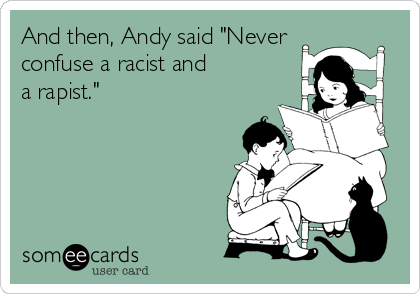 """And then, Andy said """"Never  confuse a racist and  a rapist."""""""