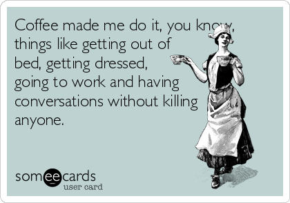 Coffee made me do it, you know, things like getting out of bed, getting dressed, going to work and having  conversations without killing anyone.