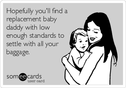 Hopefully you'll find a  replacement baby daddy with low enough standards to settle with all your baggage.