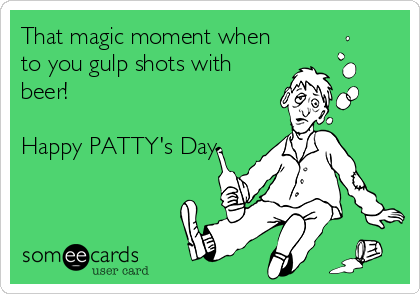 That magic moment when to you gulp shots with beer!  Happy PATTY's Day