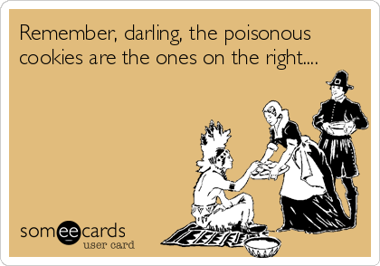 Remember, darling, the poisonous cookies are the ones on the right....