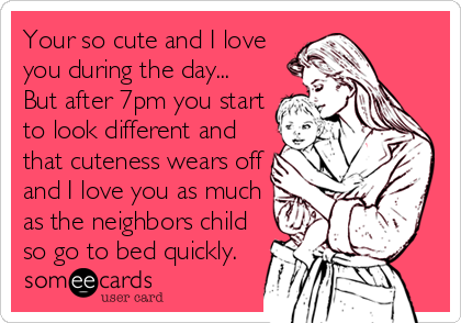 Your so cute and I love you during the day... But after 7pm you start to look different and that cuteness wears off and I love you as much as the neighbors child so go to bed quickly.