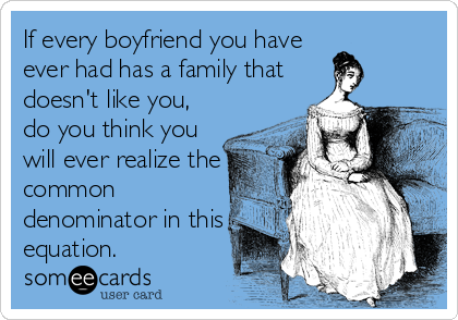 If every boyfriend you have ever had has a family that doesn't like you, do you think you will ever realize the common denominator in this equation.