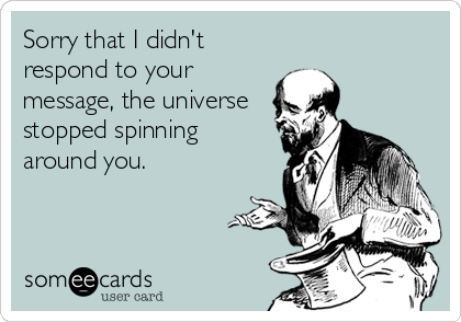 Sorry that I didn't respond to your message, the universe stopped spinning around you.