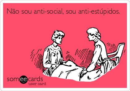 Não sou anti-social, sou anti-estúpidos.