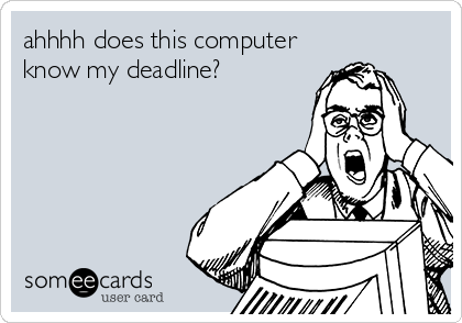 ahhhh does this computer know my deadline?