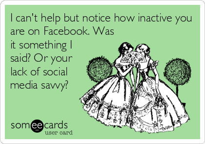 I can't help but notice how inactive you are on Facebook. Was it something I said? Or your lack of social media savvy?