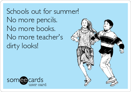Schools out for summer! No more pencils. No more books. No more teacher's dirty looks!