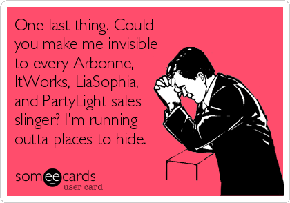 One last thing. Could you make me invisible to every Arbonne, ItWorks, LiaSophia, and PartyLight sales slinger? I'm running outta places to hide.