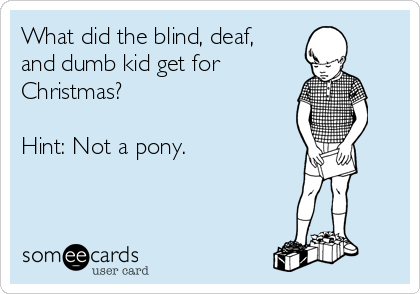 What did the blind, deaf,  and dumb kid get for Christmas?  Hint: Not a pony.