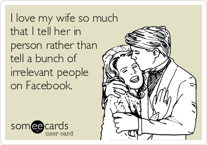I love my wife so much that I tell her in person rather than tell a bunch of irrelevant people on Facebook.