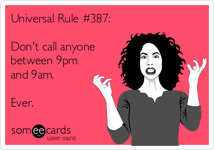 Universal Rule #387:  Don't call anyone between 9pm and 9am.   Ever.