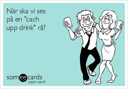 """När ska vi ses på en """"cach upp drink"""" rå?"""
