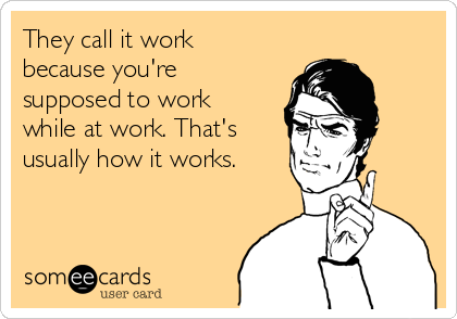 They call it work because you're supposed to work  while at work. That's usually how it works.
